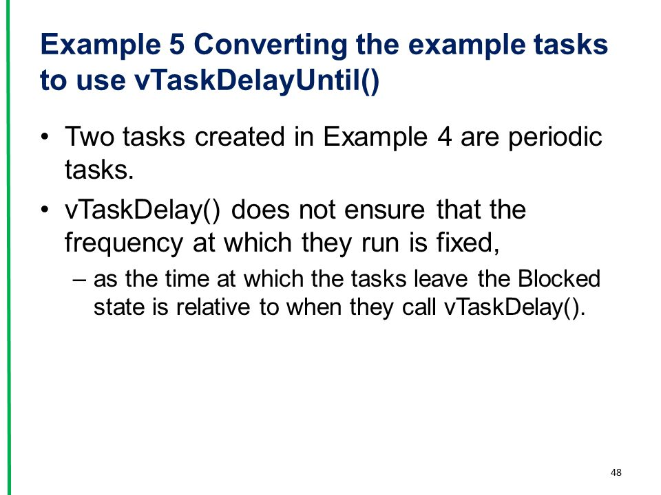 Example 5 Converting the example tasks to use vTaskDelayUntil() Two tasks created in Example 4 are periodic tasks. vTaskDelay() does not ensure that t