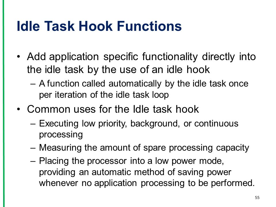 Idle Task Hook Functions Add application specific functionality directly into the idle task by the use of an idle hook –A function called automaticall