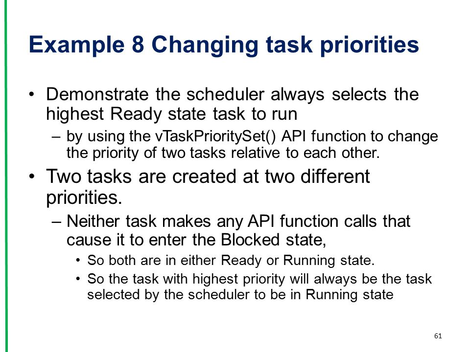 Example 8 Changing task priorities Demonstrate the scheduler always selects the highest Ready state task to run –by using the vTaskPrioritySet() API f