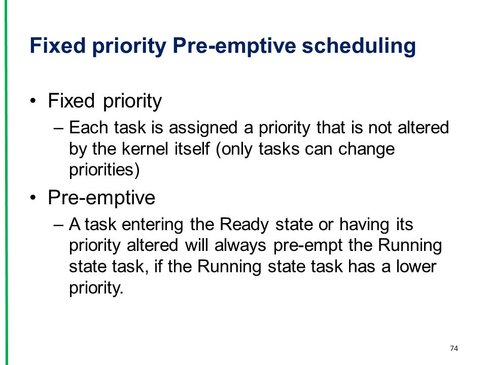 Fixed priority Pre-emptive scheduling Fixed priority –Each task is assigned a priority that is not altered by the kernel itself (only tasks can change