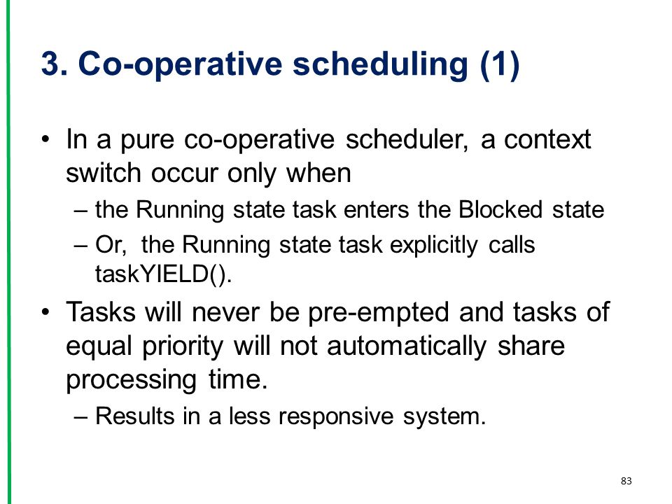 3. Co-operative scheduling (1) In a pure co-operative scheduler, a context switch occur only when –the Running state task enters the Blocked state –Or