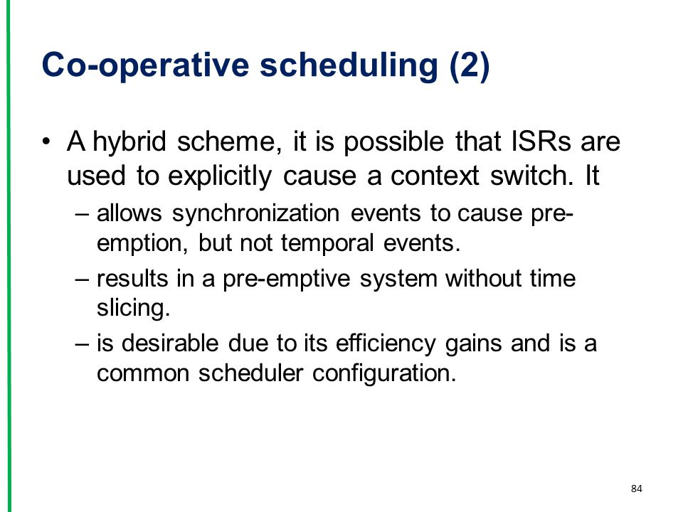 Co-operative scheduling (2) A hybrid scheme, it is possible that ISRs are used to explicitly cause a context switch. It –allows synchronization events