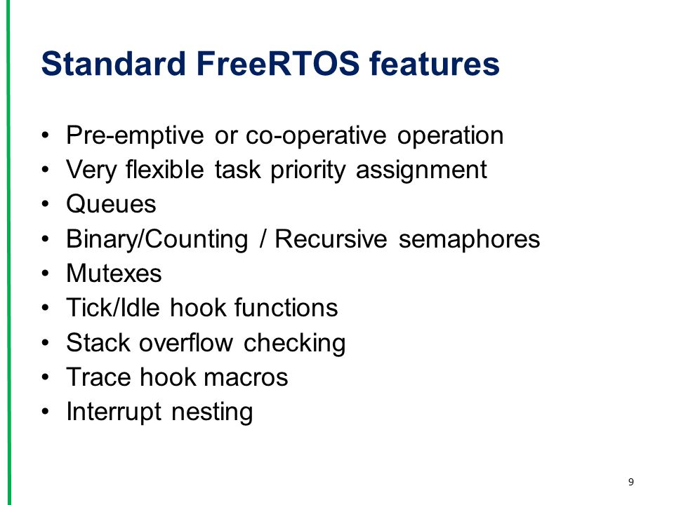 Standard FreeRTOS features Pre-emptive or co-operative operation Very flexible task priority assignment Queues Binary/Counting / Recursive semaphores