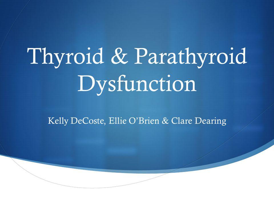 Thyroid & Parathyroid Dysfunction Kelly DeCoste, Ellie O'Brien & Clare Dearing