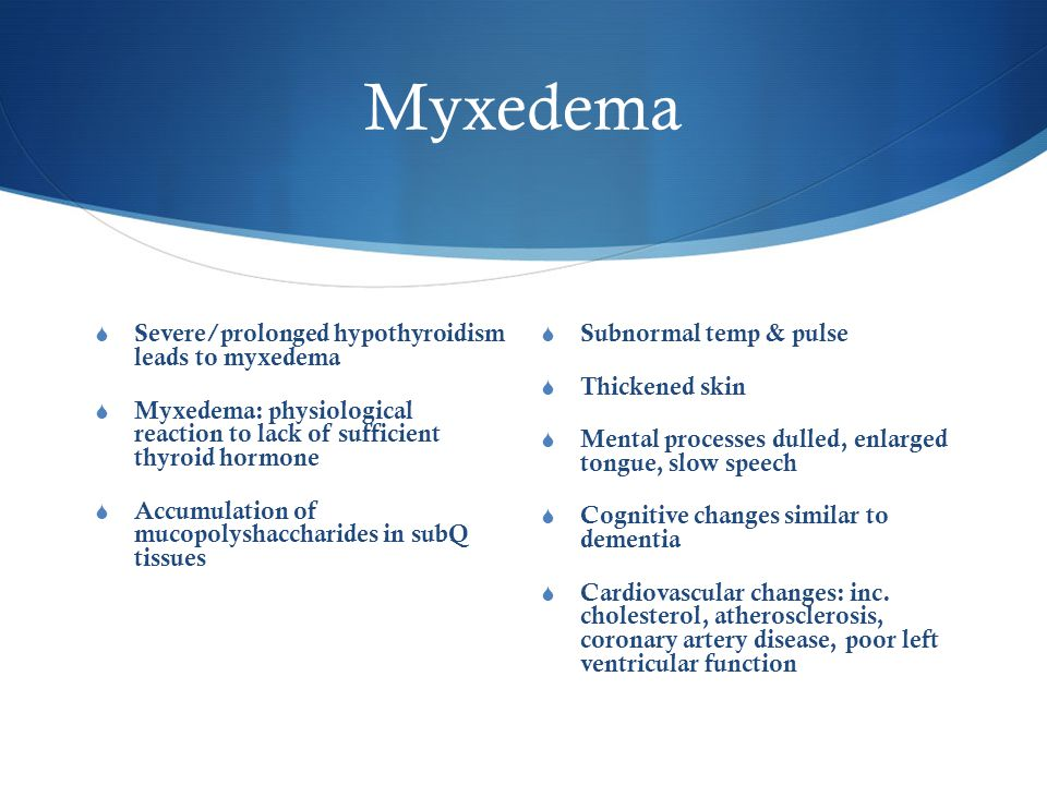 Myxedema  Severe/prolonged hypothyroidism leads to myxedema  Myxedema: physiological reaction to lack of sufficient thyroid hormone  Accumulation of mucopolyshaccharides in subQ tissues  Subnormal temp & pulse  Thickened skin  Mental processes dulled, enlarged tongue, slow speech  Cognitive changes similar to dementia  Cardiovascular changes: inc.