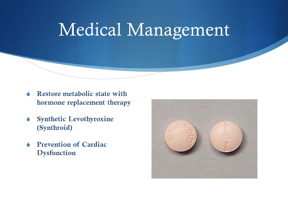 Medical Management  Restore metabolic state with hormone replacement therapy  Synthetic Levothyroxine (Synthroid)  Prevention of Cardiac Dysfunction