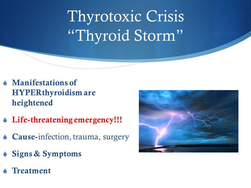 Thyrotoxic Crisis Thyroid Storm  Manifestations of HYPERthyroidism are heightened  Life-threatening emergency!!.