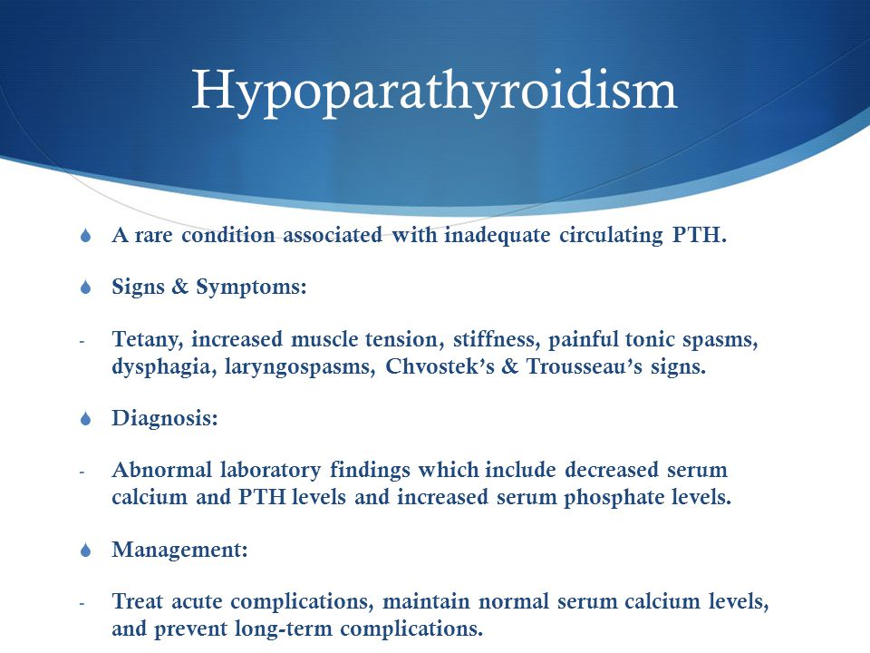 Hypoparathyroidism  A rare condition associated with inadequate circulating PTH.  Signs & Symptoms: - Tetany, increased muscle tension, stiffness, p