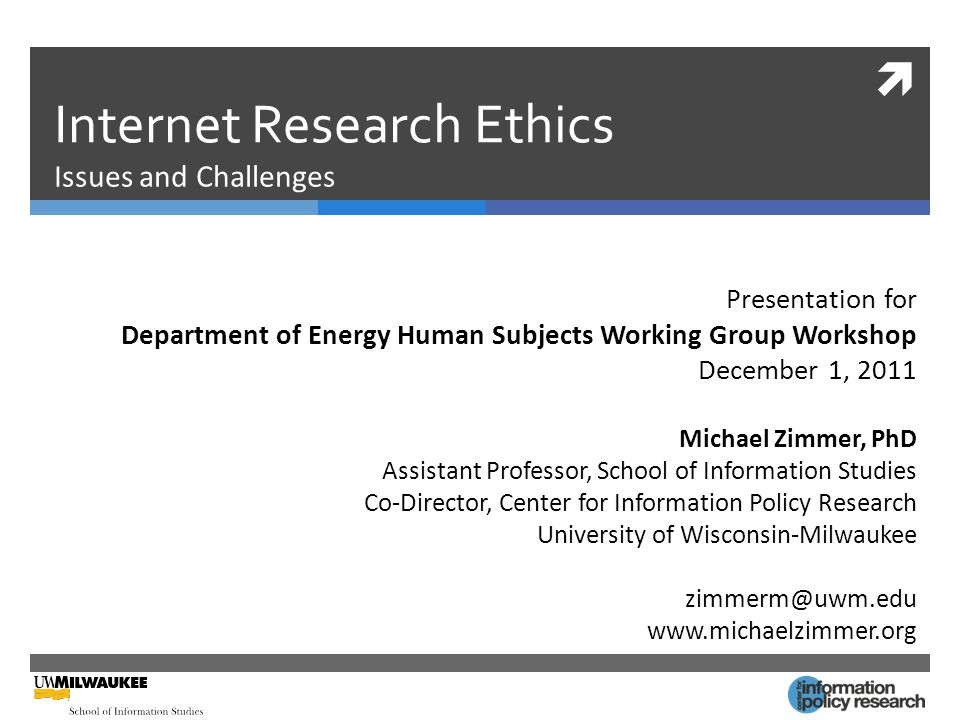  Internet Research Ethics Issues and Challenges Presentation for Department of Energy Human Subjects Working Group Workshop December 1, 2011 Michael Zimmer, PhD Assistant Professor, School of Information Studies Co-Director, Center for Information Policy Research University of Wisconsin-Milwaukee zimmerm@uwm.edu www.michaelzimmer.org