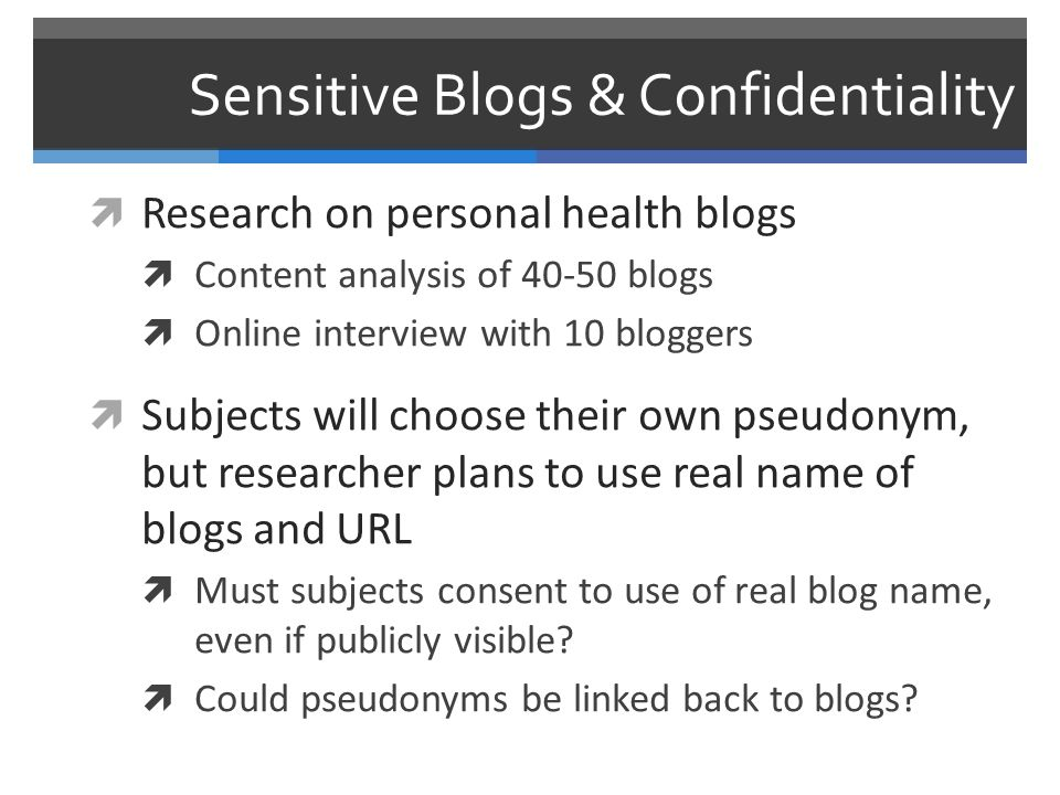 Sensitive Blogs & Confidentiality  Research on personal health blogs  Content analysis of 40-50 blogs  Online interview with 10 bloggers  Subjects will choose their own pseudonym, but researcher plans to use real name of blogs and URL  Must subjects consent to use of real blog name, even if publicly visible.