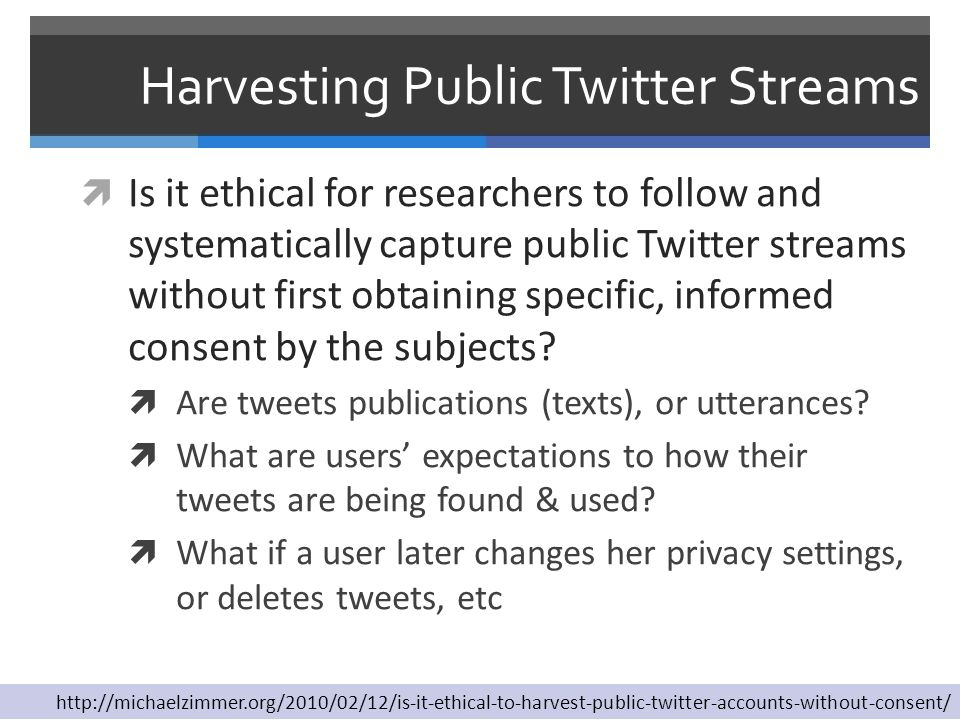 Harvesting Public Twitter Streams  Is it ethical for researchers to follow and systematically capture public Twitter streams without first obtaining specific, informed consent by the subjects.
