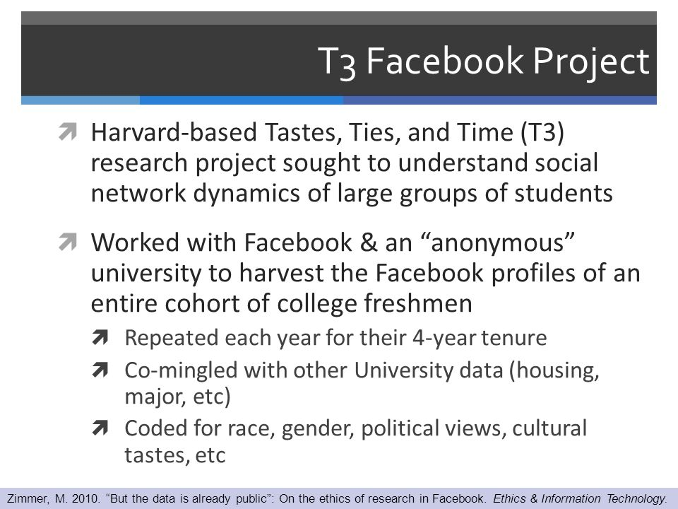 T3 Facebook Project  Harvard-based Tastes, Ties, and Time (T3) research project sought to understand social network dynamics of large groups of students  Worked with Facebook & an anonymous university to harvest the Facebook profiles of an entire cohort of college freshmen  Repeated each year for their 4-year tenure  Co-mingled with other University data (housing, major, etc)  Coded for race, gender, political views, cultural tastes, etc Zimmer, M.