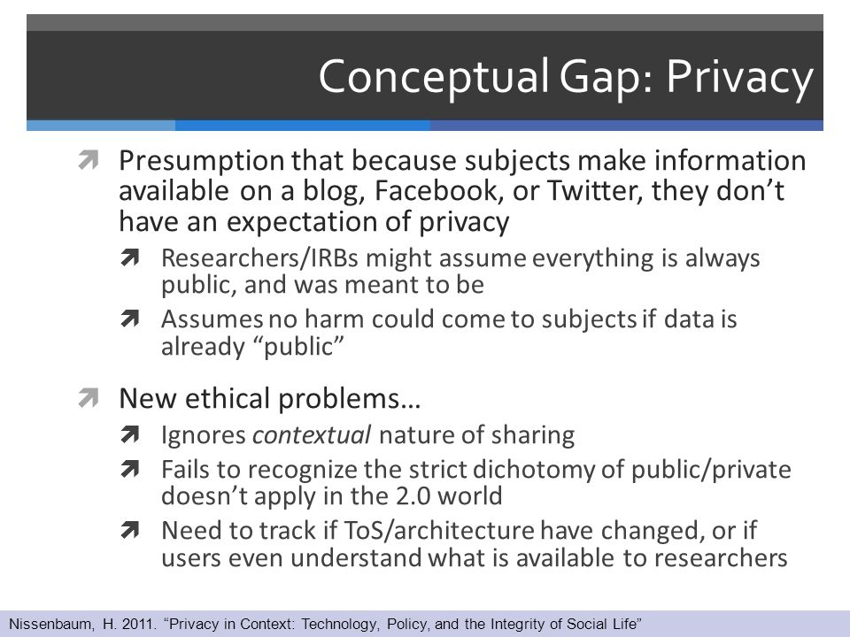 Conceptual Gap: Privacy  Presumption that because subjects make information available on a blog, Facebook, or Twitter, they don't have an expectation of privacy  Researchers/IRBs might assume everything is always public, and was meant to be  Assumes no harm could come to subjects if data is already public  New ethical problems…  Ignores contextual nature of sharing  Fails to recognize the strict dichotomy of public/private doesn't apply in the 2.0 world  Need to track if ToS/architecture have changed, or if users even understand what is available to researchers Nissenbaum, H.