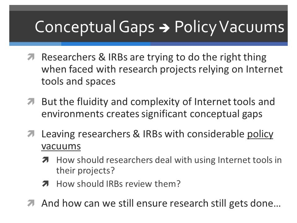 Conceptual Gaps  Policy Vacuums  Researchers & IRBs are trying to do the right thing when faced with research projects relying on Internet tools and spaces  But the fluidity and complexity of Internet tools and environments creates significant conceptual gaps  Leaving researchers & IRBs with considerable policy vacuums  How should researchers deal with using Internet tools in their projects.