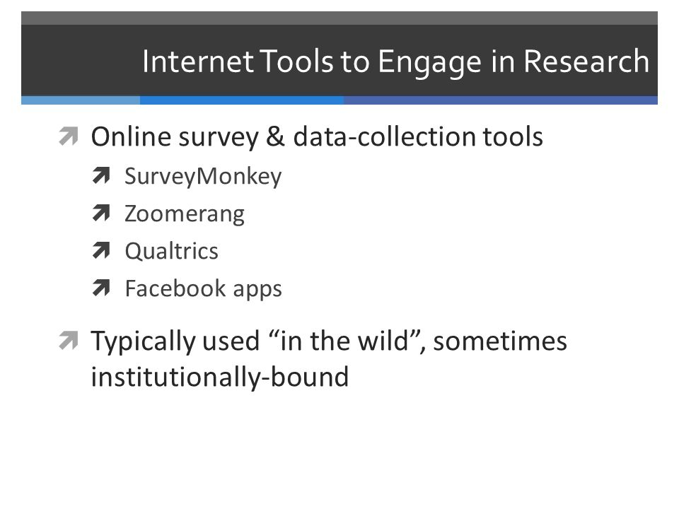 Internet Tools to Engage in Research  Subject recruitment via email, social media  Simple as soliciting survey respondents via email lists  Or as complex as building Facebook apps to recruit participants  Or engaging with people in online environments, and then asking them to take a survey
