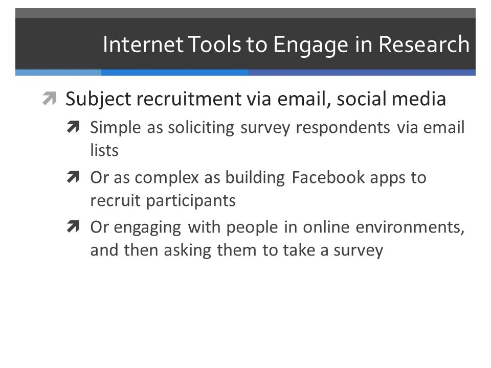 Internet Tools to Engage in Research  Storing, processing, sharing data in the cloud  Storing and sharing data via third party storage services like DropBox, or Box.net  Collaborating (writing, data analysis) via Google Docs, wikis, etc  Outsourcing (mundane) processing functions to crowdsourcing platforms like Mechanical Turk