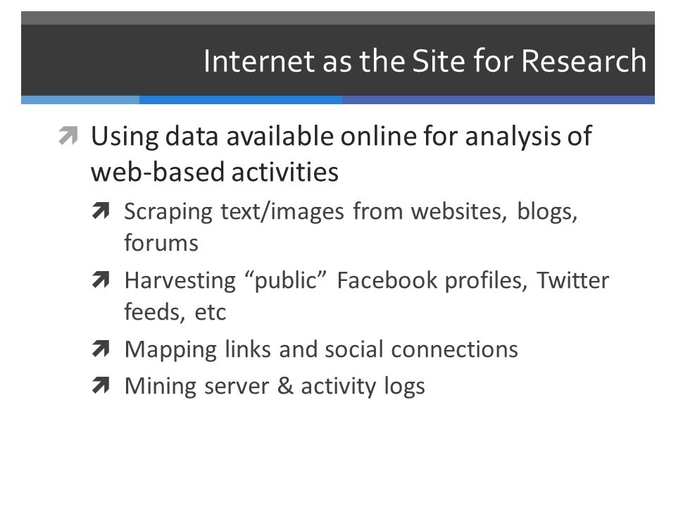 Internet as the Site for Research  Using data available online for analysis of web-based activities  Scraping text/images from websites, blogs, forums  Harvesting public Facebook profiles, Twitter feeds, etc  Mapping links and social connections  Mining server & activity logs