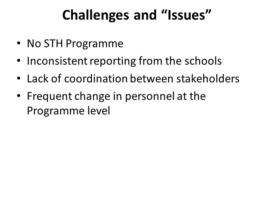 "Challenges and ""Issues"" No STH Programme Inconsistent reporting from the schools Lack of coordination between stakeholders Frequent change in personne"