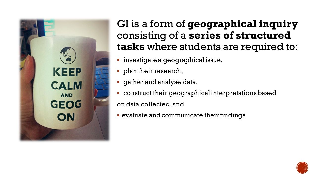 GI is a form of geographical inquiry consisting of a series of structured tasks where students are required to:  investigate a geographical issue, 