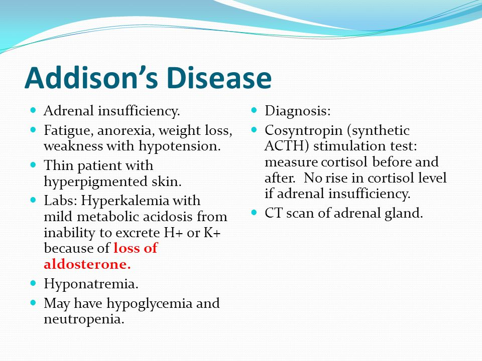 Addison's Disease Adrenal insufficiency. Fatigue, anorexia, weight loss, weakness with hypotension.