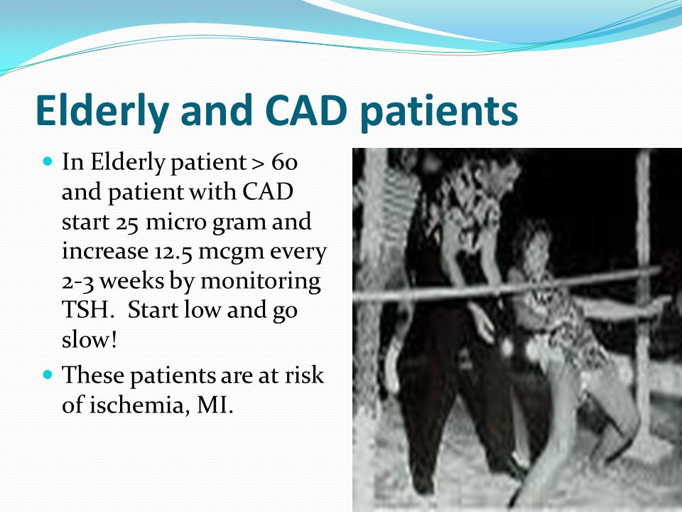Elderly and CAD patients In Elderly patient > 60 and patient with CAD start 25 micro gram and increase 12.5 mcgm every 2-3 weeks by monitoring TSH.