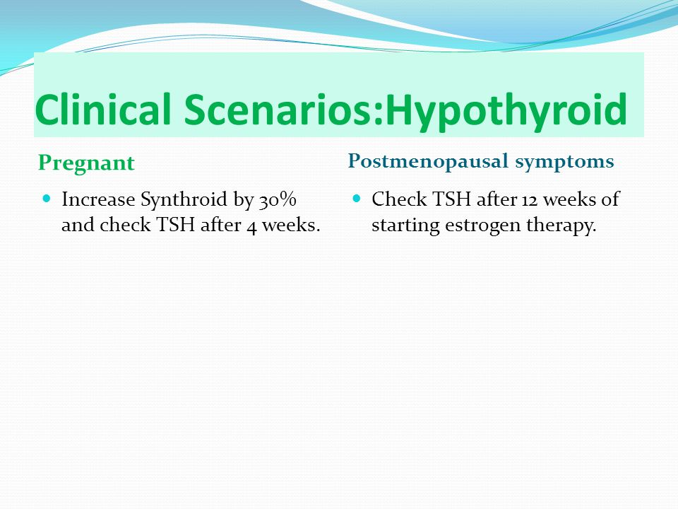 Clinical Scenarios:Hypothyroid Pregnant Postmenopausal symptoms Increase Synthroid by 30% and check TSH after 4 weeks.