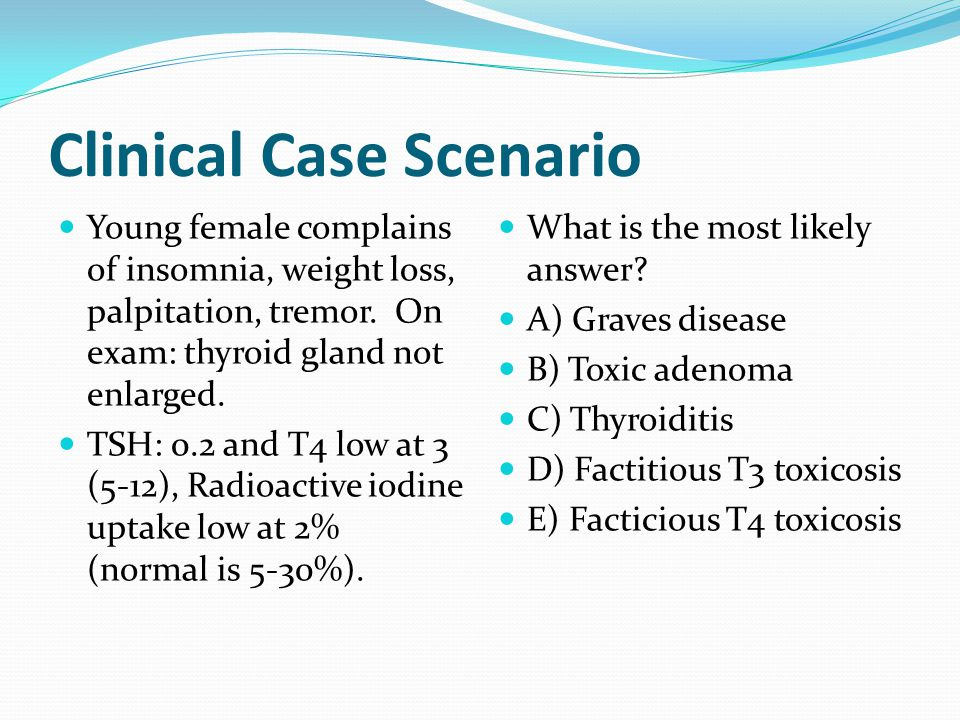 Clinical Case Scenario Young female complains of insomnia, weight loss, palpitation, tremor.