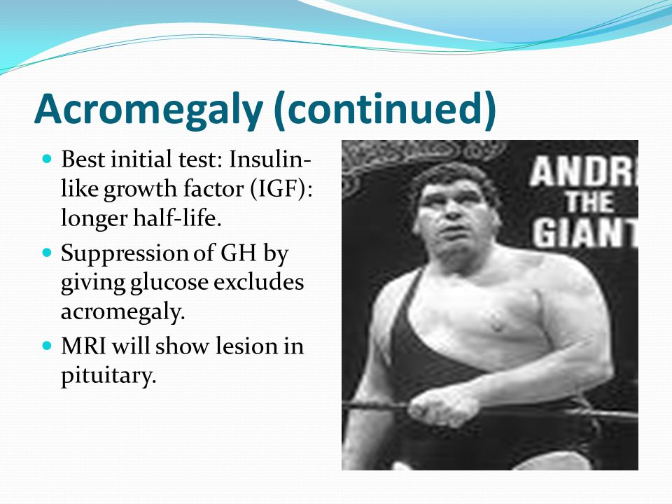 Acromegaly (continued) Best initial test: Insulin- like growth factor (IGF): longer half-life.