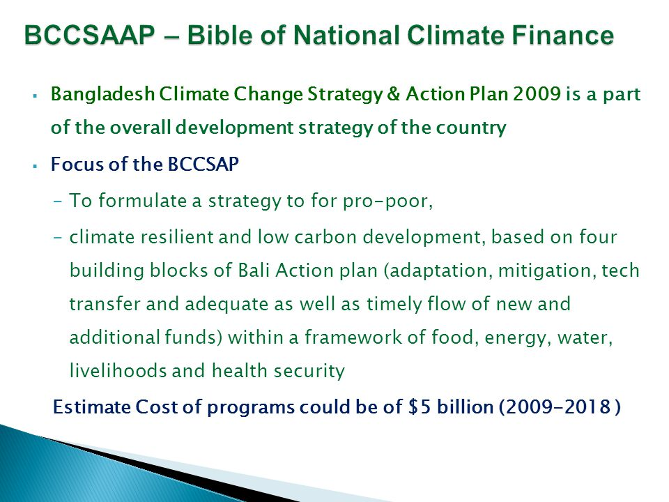  Bangladesh Climate Change Strategy & Action Plan 2009 is a part of the overall development strategy of the country  Focus of the BCCSAP -To formulate a strategy to for pro-poor, -climate resilient and low carbon development, based on four building blocks of Bali Action plan (adaptation, mitigation, tech transfer and adequate as well as timely flow of new and additional funds) within a framework of food, energy, water, livelihoods and health security Estimate Cost of programs could be of $5 billion (2009-2018 )