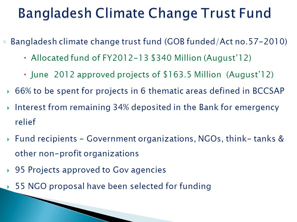 ◦ Bangladesh climate change trust fund (GOB funded/Act no.57-2010)  Allocated fund of FY2012-13 $340 Million (August'12)  June 2012 approved projects of $163.5 Million (August'12)  66% to be spent for projects in 6 thematic areas defined in BCCSAP  Interest from remaining 34% deposited in the Bank for emergency relief  Fund recipients - Government organizations, NGOs, think- tanks & other non-profit organizations  95 Projects approved to Gov agencies  55 NGO proposal have been selected for funding