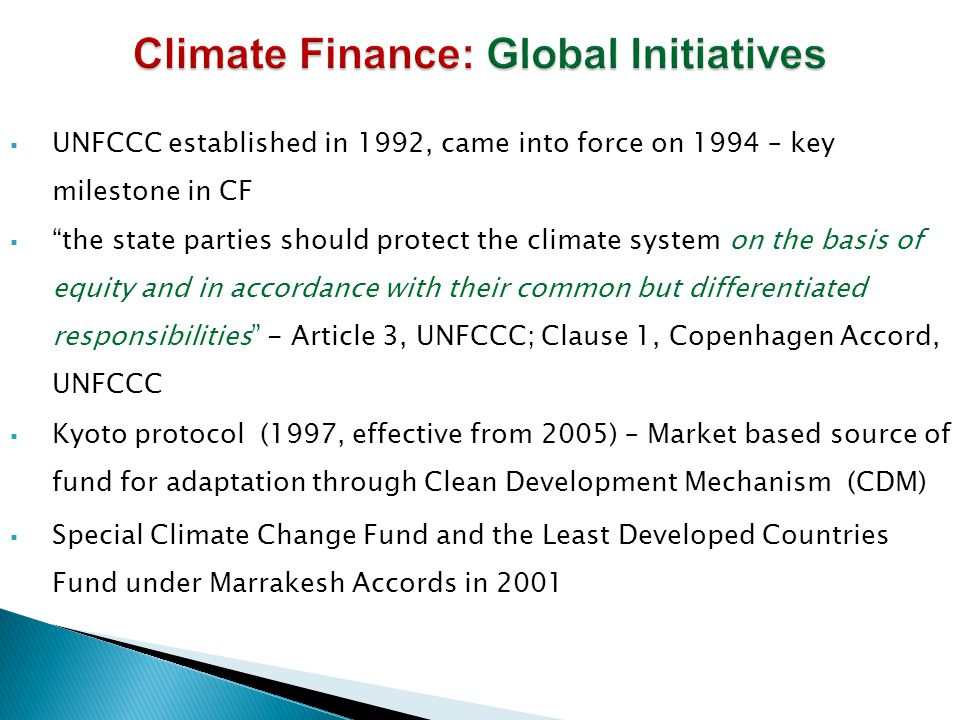  UNFCCC established in 1992, came into force on 1994 – key milestone in CF  the state parties should protect the climate system on the basis of equity and in accordance with their common but differentiated responsibilities - Article 3, UNFCCC; Clause 1, Copenhagen Accord, UNFCCC  Kyoto protocol (1997, effective from 2005) – Market based source of fund for adaptation through Clean Development Mechanism (CDM)  Special Climate Change Fund and the Least Developed Countries Fund under Marrakesh Accords in 2001
