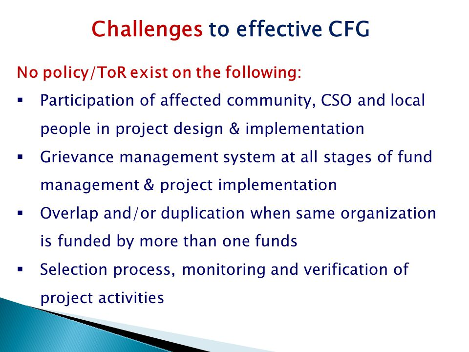 Challenges to effective CFG No policy/ToR exist on the following:  Participation of affected community, CSO and local people in project design & implementation  Grievance management system at all stages of fund management & project implementation  Overlap and/or duplication when same organization is funded by more than one funds  Selection process, monitoring and verification of project activities
