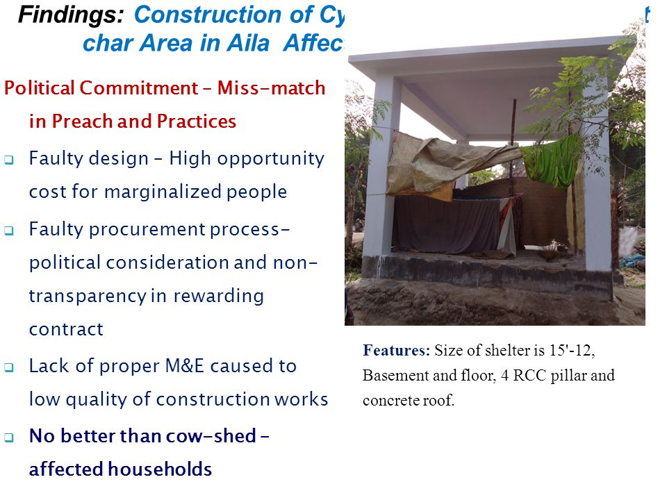 Political Commitment – Miss-match in Preach and Practices  Faulty design – High opportunity cost for marginalized people  Faulty procurement process- political consideration and non- transparency in rewarding contract  Lack of proper M&E caused to low quality of construction works  No better than cow-shed – affected households Findings: Construction of Cyclone Resistant Houses at char Area in Aila Affected District of Khulna Features: Size of shelter is 15 -12, Basement and floor, 4 RCC pillar and concrete roof.