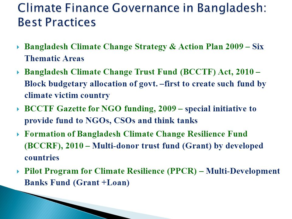  Bangladesh Climate Change Strategy & Action Plan 2009 – Six Thematic Areas  Bangladesh Climate Change Trust Fund (BCCTF) Act, 2010 – Block budgetary allocation of govt.