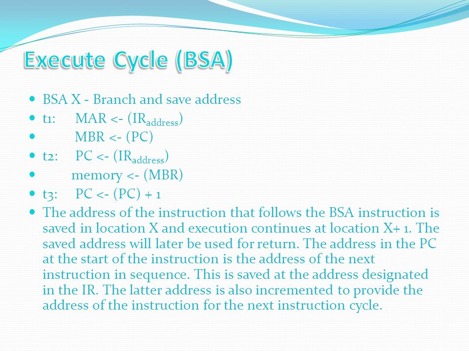BSA X - Branch and save address t1:MAR <- (IR address ) MBR <- (PC) t2:PC <- (IR address ) memory <- (MBR) t3:PC <- (PC) + 1 The address of the instruction that follows the BSA instruction is saved in location X and execution continues at location X+ 1.