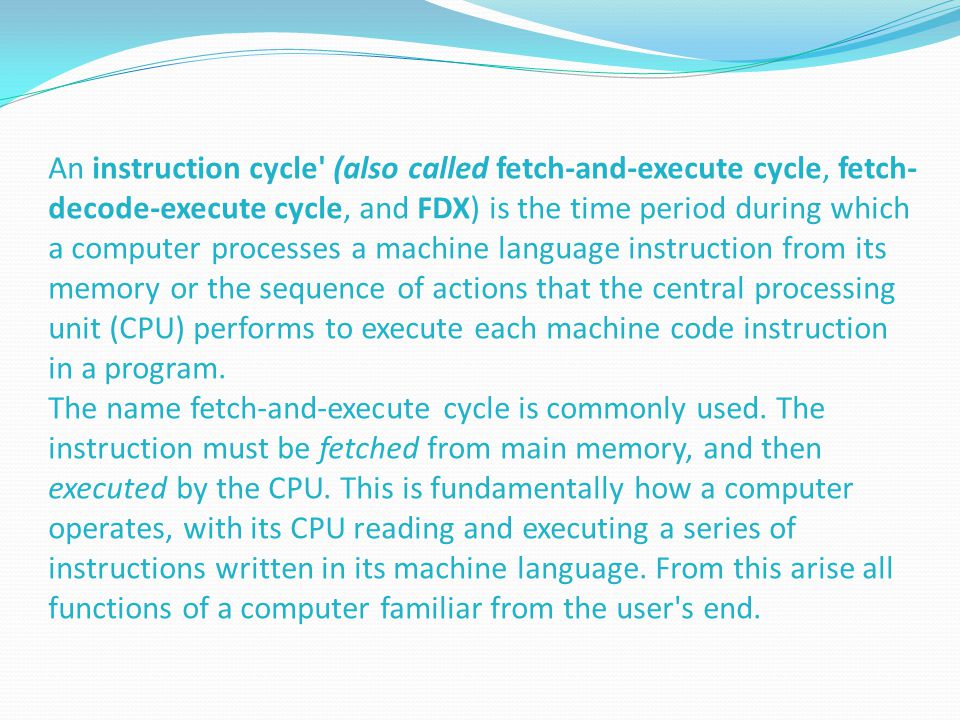 An instruction cycle (also called fetch-and-execute cycle, fetch- decode-execute cycle, and FDX) is the time period during which a computer processes a machine language instruction from its memory or the sequence of actions that the central processing unit (CPU) performs to execute each machine code instruction in a program.