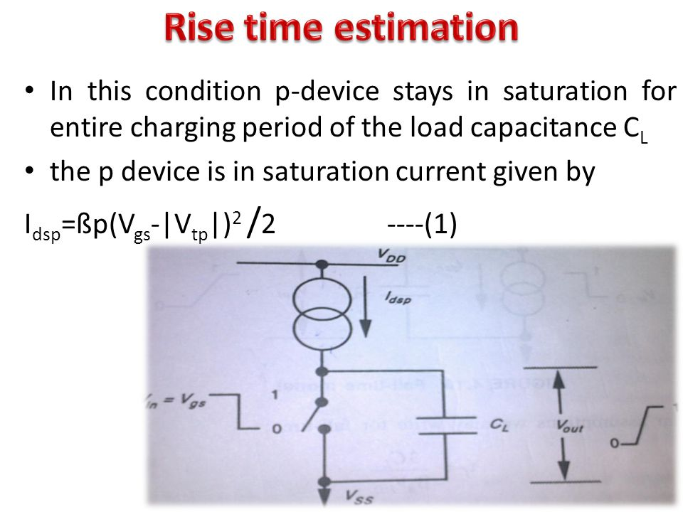 In this condition p-device stays in saturation for entire charging period of the load capacitance C L the p device is in saturation current given by I dsp =ßp(V gs -|V tp |) 2 / 2 ----(1)