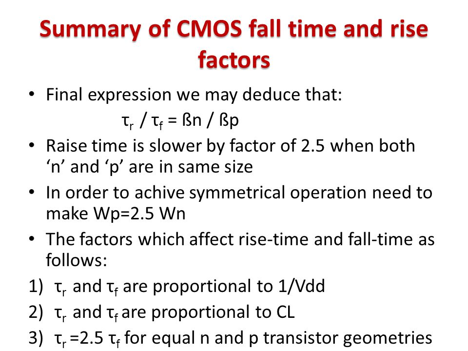 Summary of CMOS fall time and rise factors Final expression we may deduce that: τ r / τ f = ßn / ßp Raise time is slower by factor of 2.5 when both 'n' and 'p' are in same size In order to achive symmetrical operation need to make Wp=2.5 Wn The factors which affect rise-time and fall-time as follows: 1)τ r and τ f are proportional to 1/Vdd 2)τ r and τ f are proportional to CL 3)τ r =2.5 τ f for equal n and p transistor geometries