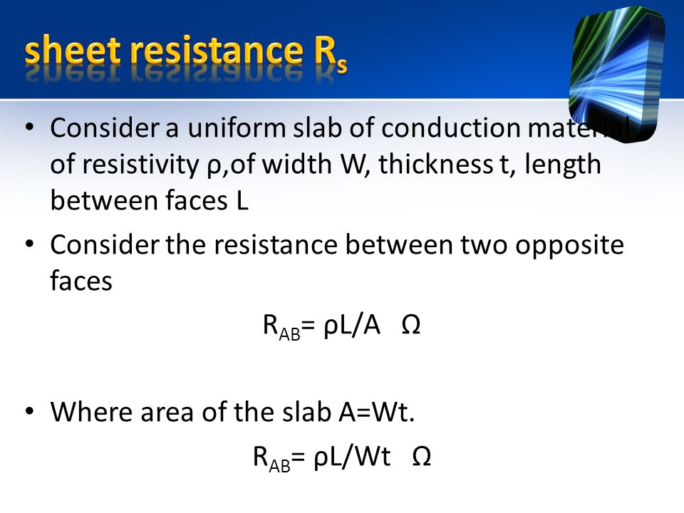 Consider a uniform slab of conduction material of resistivity ρ,of width W, thickness t, length between faces L Consider the resistance between two opposite faces R AB = ρL/A Ω Where area of the slab A=Wt.