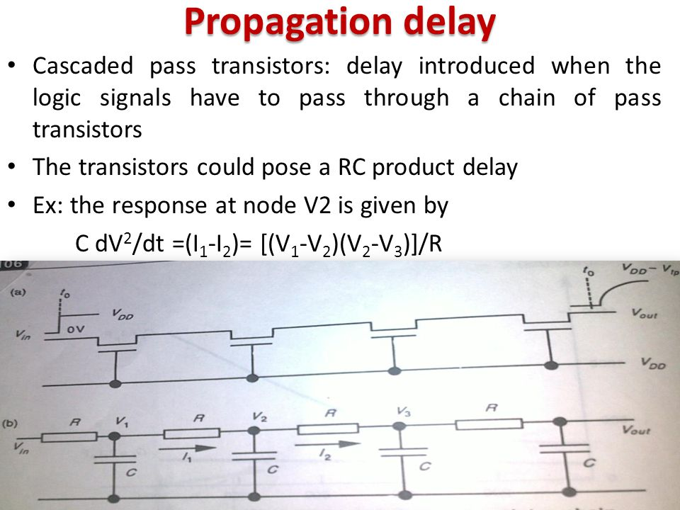 Propagation delay Cascaded pass transistors: delay introduced when the logic signals have to pass through a chain of pass transistors The transistors