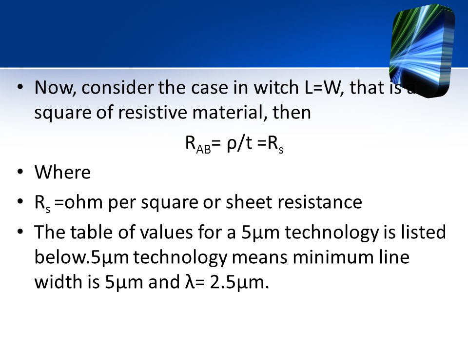 Now, consider the case in witch L=W, that is a square of resistive material, then R AB = ρ/t =R s Where R s =ohm per square or sheet resistance The table of values for a 5µm technology is listed below.5µm technology means minimum line width is 5µm and λ= 2.5µm.