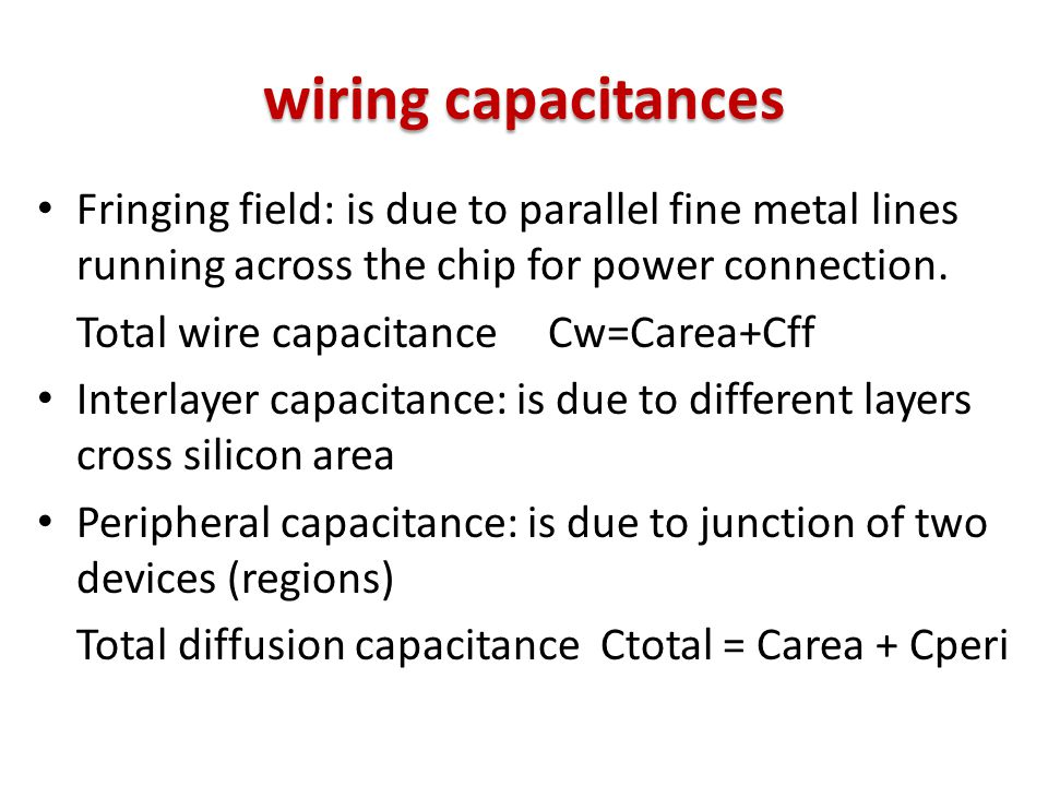 wiring capacitances Fringing field: is due to parallel fine metal lines running across the chip for power connection. Total wire capacitance Cw=Carea+