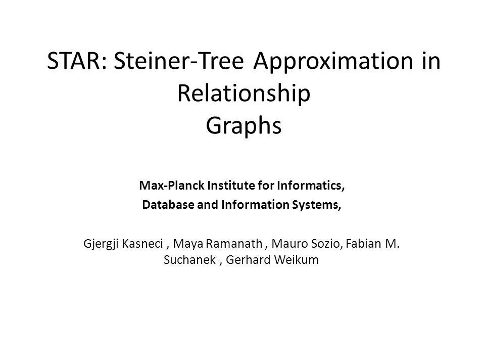 STAR: Steiner-Tree Approximation in Relationship Graphs Max-Planck Institute for Informatics, Database and Information Systems, Gjergji Kasneci, Maya