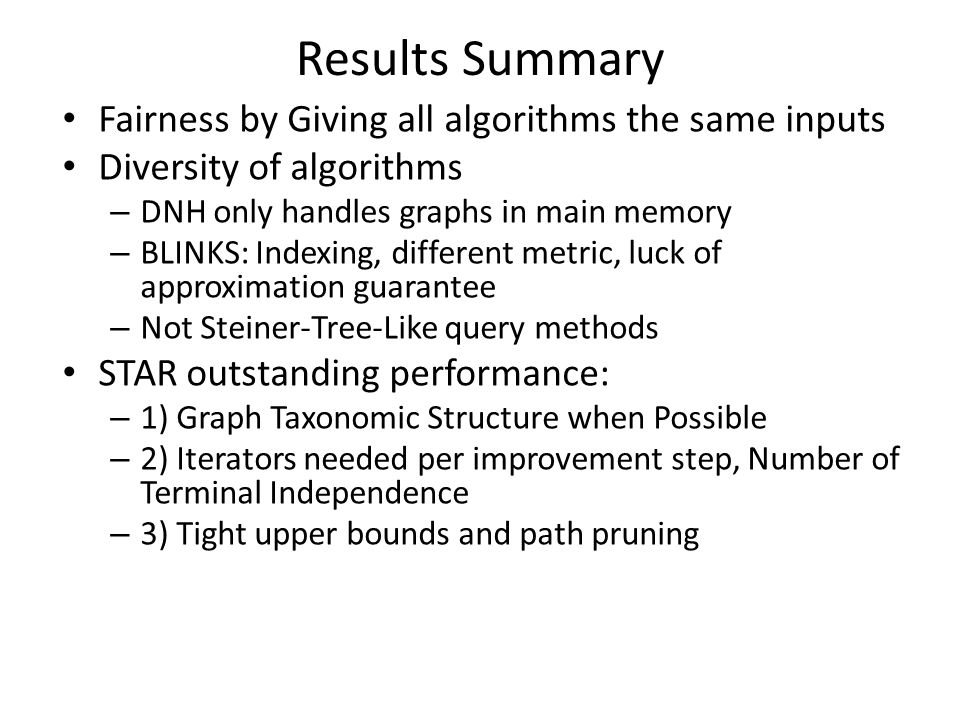 Results Summary Fairness by Giving all algorithms the same inputs Diversity of algorithms – DNH only handles graphs in main memory – BLINKS: Indexing,