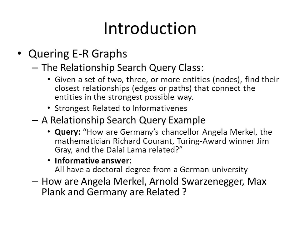 Introduction Quering E-R Graphs – The Relationship Search Query Class: Given a set of two, three, or more entities (nodes), find their closest relatio