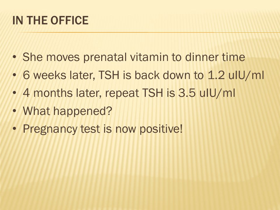 IN THE OFFICE She moves prenatal vitamin to dinner time 6 weeks later, TSH is back down to 1.2 uIU/ml 4 months later, repeat TSH is 3.5 uIU/ml What happened.