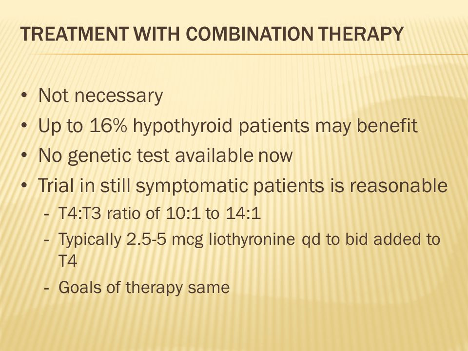 TREATMENT WITH COMBINATION THERAPY Not necessary Up to 16% hypothyroid patients may benefit No genetic test available now Trial in still symptomatic patients is reasonable - T4:T3 ratio of 10:1 to 14:1 - Typically 2.5-5 mcg liothyronine qd to bid added to T4 - Goals of therapy same