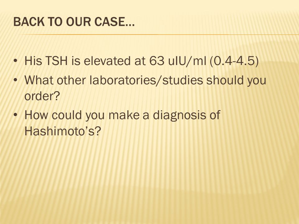 BACK TO OUR CASE… His TSH is elevated at 63 uIU/ml (0.4-4.5) What other laboratories/studies should you order.