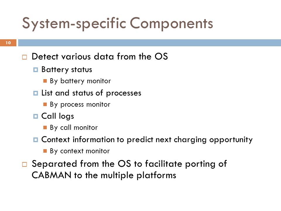 System-specific Components  Detect various data from the OS  Battery status By battery monitor  List and status of processes By process monitor  Call logs By call monitor  Context information to predict next charging opportunity By context monitor  Separated from the OS to facilitate porting of CABMAN to the multiple platforms 10