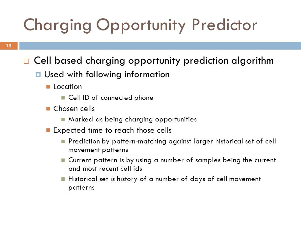 Charging Opportunity Predictor  Cell based charging opportunity prediction algorithm  Used with following information Location Cell ID of connected phone Chosen cells Marked as being charging opportunities Expected time to reach those cells Prediction by pattern-matching against larger historical set of cell movement patterns Current pattern is by using a number of samples being the current and most recent cell ids Historical set is history of a number of days of cell movement patterns 12